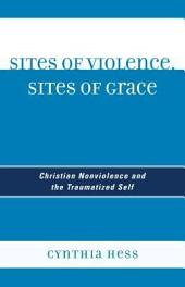 Sites of Violence, Sites of Grace: Christian Nonviolence and the Traumatized Self