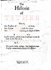 The Historie of Tithes: That Is, the Practice of Payment of Them, the Positiue Laws Made for Them, the Opinions Touching the Right of Them : a Review of it is Also Annext, which Both Confirmes it and Directs in the Use of it