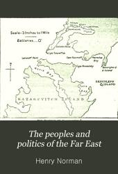 The Peoples and Politics of the Far East: Travels and Studies in the British, French, Spanish and Portuguese Colonies, Siberia, China, Japan, Korea, Siam and Malaya, Volume 1
