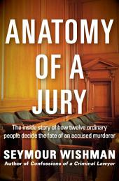 Anatomy of a Jury: The Inside Story of How Twelve Ordinary People Decide the Fate of an Accused Murderer
