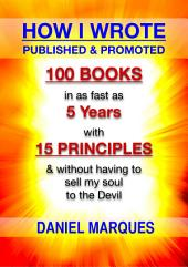 How I Wrote, Published and Promoted 100 Books: In as Fast as 5 Years with 15 Simple Principles and Without Having to Sell My Soul to the Devil