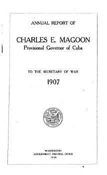 Annual Report of Charles E  Magoon  Provisional Governor of Cuba  to the Secretary of War  Dec  1  1907 PDF