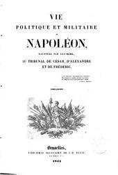 Vie politique et militaire de Napoléon, racontée par lui-même, au Tribunal de César, d'Alexandre et de Frédéric: (Bonaparte)