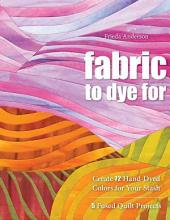 Fabric to Dye For: Create 72 Hand-Dyed Colors for Your Stash