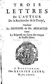 Trois lettres de l'auteur De la recherche de la verité, touchant la defense de Mr. Arnauld contre la réponse au livre Des vrayes & fausses idées