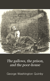 The Gallows, the Prison, and the Poor-house: A Plea for Humanity, Showing the Demands of Christianity in Behalf of the Criminal and Perishing Classes