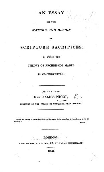 An essay on the nature and design of Scripture sacrifices  in which the theory of archbishop Magee  in Discourses on the scriptural doctrines of atonement and sacrifice  is controverted PDF