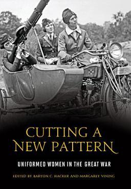 Cutting a New Pattern  Uniformed Women in the Great War PDF