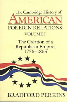 The Cambridge History of American Foreign Relations  Volume 1  The Creation of a Republican Empire  1776 1865 PDF