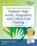 AACN s Core Curriculum for Pediatric High Acuity  Progressive  and Critical Care Nursing PDF