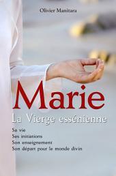 Marie la vierge essénienne: Sa vie, ses initiations, son enseignement, son départ pour le monde divin