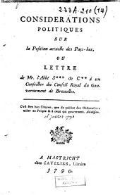 Considérations politiques sur la position actuelle des Pays-Bas, ou lettre de Mr. l'Abbé S*** de C** à un conseiller du conseil royal du gouvernement de Bruxelles