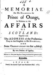 A Memorial for His Highness the Prince of Orange, in Relation to the Affairs of Scotland: Together with the Address of the Presbyterian-Party in that Kingdom to His Highness and Some Observations on that Address