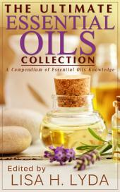 The Ultimate Essential Oils Collection: A Compendium of Essential Oils Knowledge