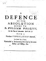 A Defence of the Absolution given to Sr William Perkins, at the Place of Execution, April the 3rd. With a farther vindication thereof, occasioned by a paper entituled a Declaration of the sense of the Archbishops and Bishops,&c