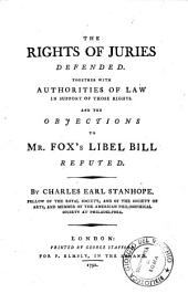 The Rights of Juries Defended: Together with Authorities of Law in Support of Those Rights, and the Objections to Mr. Fox's Libel Bill Refuted
