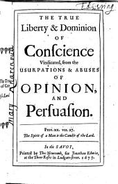 The True Liberty & Dominion of Conscience Vindicated: From the Usurpations & Abuses of Opinion, and Persuasion