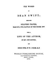 The Works of Dean Swift: Embracing Gulliver's Travels, Tale of a Tub, Battle of the Books, Etc., with a Life of the Author