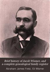 Brief History of Jacob Wismer, and a Complete Genealogical Family Register: With Biographies of His Descendants from the Earliest Available Records to the Present Time