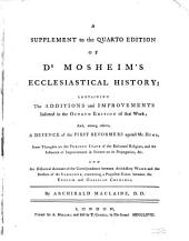 A Supplement to the Quarto Edition of Dr Mosheim's Ecclesiastical History;: Containing the Additions and Improvements Inserted in the Octavo Edition of that Work; : And, Among Others, a Defence of the First Reformers Against Mr. Hume, Some Thoughts on the Present State of the Reformed Religion, and the Influence of Improvements in Science on Its Propagation, &c. : and an Historical Account of the Correspondence Between Archbishop Wake and the Doctors of the Sorbonne, Concerning a Projected Union Between the English and Gallican Churches