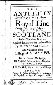 The Antiquity of the Royal Line of Scotland Farther Cleared and Defended: Against the Exceptions Lately Offer'd by Dr. Stillingfleet, in His Vindication of the Bishop of St. Asaph