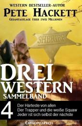 Pete Hackett - Drei Western, Sammelband 4: Der Härteste von allen/ Der Trapper und die weiße Squaw/ Jeder ist sich selbst der Nächste: Cassiopeiapress Western