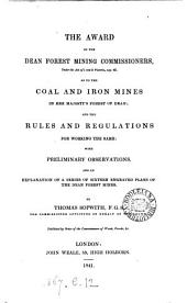 The award of the Dean forest mining commissioners ... as to the coal and iron mines in her majesty's forest of Dean; and the rules and regulations for working the same: with preliminary observations [&c.].