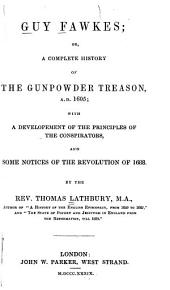 Guy Fawkes: Or, a Complete History of the Gunpowder Treason, A.D. 1605; with a Development of the Principles of the Conspirators and Some Notices of the Revolution of 1668