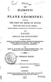 The Elements of Plane Geometry Containing the First Six Books of Euclid from the Text of Dr. Simson with Notes Critical and Explanatory to which are Added Book 7. Including Several Important Propositions which are Not in Euclid and Book 8. Consisting of Practical Geometry Also Book 9. of Planes and Their Interesections and Book 10. of the Geometry of Solids by Thomas Keith