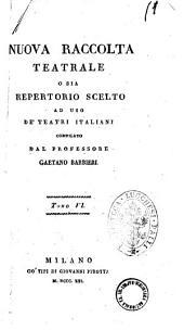 Nuova raccolta teatrale o sia Repertorio scelto ad uso de' teatri italiani compilato dal professore Gaetano Barbieri: Volume 6