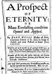 A Prospect of Eternity: Or Man's Everlasting Condition Opened and Applyed ...
