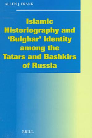 Islamic Historiography and  Bulghar  Identity Among the Tatars and Bashkirs of Russia PDF