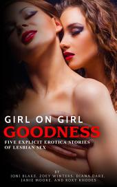 Girl on Girl Goodness: Five Explicit Erotica Stories of Lesbian Sex