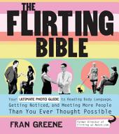 The Flirting Bible: Your Ultimate Photo Guide to Reading Body Language, Getting Noticed, and Meeting More People Than Yo
