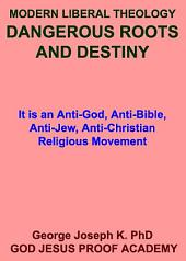 MODERN LIBERAL THEOLOGY- DANGEROUS ROOTS AND DESTINY: It is an Anti-God, Anti-Bible, Anti-Jew, Anti-Christian Religious Movement