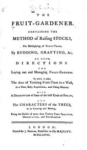 The Fruit-gardener: Containing the Method of Raising Stocks, for Multiplying of Fruit-trees, by Budding, Grafting, &c.; as Also, Directions for Laying Out and Managing Fruit-gardens. To which is Added, the Art of Training Fruit-trees to a Wall, in a New, Easy, Expeditious, and Cheap Manner; with a Description of Some of the Best Kinds of Fruit, and the Characters of the Trees, as to Growing and Bearing