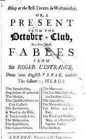 "Aesop at the Bell-Tavern in Westminster, or, a present from the October-Club, in a few select fables from Sir Roger L'Estrange, done into English verse, etc. [With ""morals"" relating to contemporary politics.]"