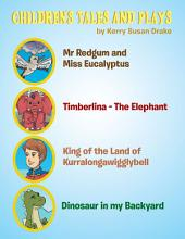 Children'S Tales and Plays: Mr Redgum and Miss Eucalyptus; Timberlina—The Elephant; King of the Land of Kurralongawigglybell!; Dinosaur in My Backyard
