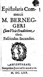 Epistolaris Commercii M. Berneggeri Cum Viris Eruditione Claris, Fasciculus Secundus