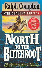 North To The Bitterroot: With a Winchester, a Wagon and a Bowie Knife, They Were the Men Who Opened the Wild Frontier...