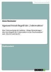 """Sigmund Freuds Begriff des """"Unbewußten"""": Eine Untersuchung der Aufsätze """"Einige Bemerkungen über den Begriff des Unbewußten in der Psychoanalyse"""" und """"Das Ich und das Es"""""""