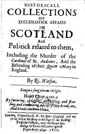 Historical Collections of ecclesiastic affairs in Scottland and Politick related to them