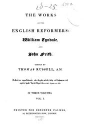 The Works of the English Reformers: William Tyndale and John Frith, Volume 1...
