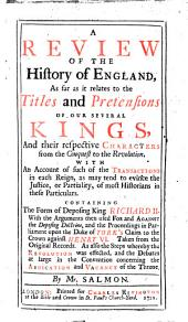A Review of the History of England as far as it relates to the titles and pretensions of our several Kings and their respective characters from the Conquest to the Revolution, etc