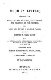 Much in Little: Comprising a History of the Charters, Governments, and Relations of the Colonies, the Origin and History of Political Parties, and the Institution of American Slavery : Also, a Miscellaneous Department, Containing Historical Items, Interesting and Useful, Together with Manias, Superstitions, Speculations, and Curiosities of Literature