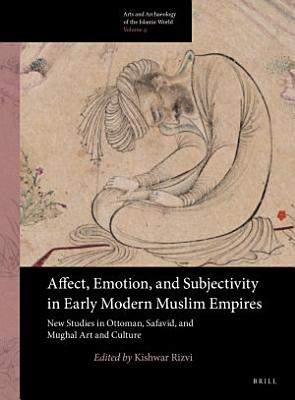 Affect  Emotion  and Subjectivity in Early Modern Muslim Empires  New Studies in Ottoman  Safavid  and Mughal Art and Culture PDF
