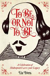To Be Or Not To Be: And everything else you should know from Shakespeare