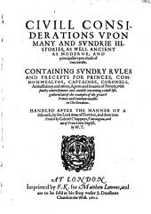 Civill considerations vpon many and svndrie histories, as well ancient as moderne, and principallie vpon those of Guicciardin: Containing svndry rvles and precepts for princes, common-wealths, captaines, coronels, ambassadours and others, agents and seruants of princes, with sundry aduertisements and counsels concerning a ciuill life, gathered out of the examples of the greatest princes and common-wealths in Christendome