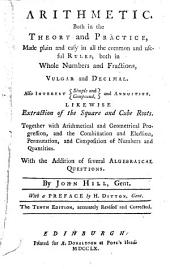 Arithmetic, Both in the Theory and Practice: Made Plain and Easy in All the Common and Useful Rules, ... Also Interest ... Likewise Extraction of the Square and Cube Roots. Together with Arithmetical and Geometrical Progression, ... With the Addition of Several Algebraical Questions. By John Hill, Gent. With a Preface by H. Ditton, Gent
