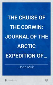 The Cruise of the Corwin: Journal of the Arctic Expedition of 1881 in search of De Long and the Jeannette